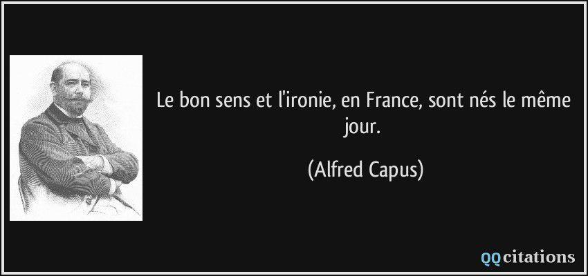 """""""Le bon sens et l'ironie, en France, sont nés le même jour."""" (Alfred Capus)"""