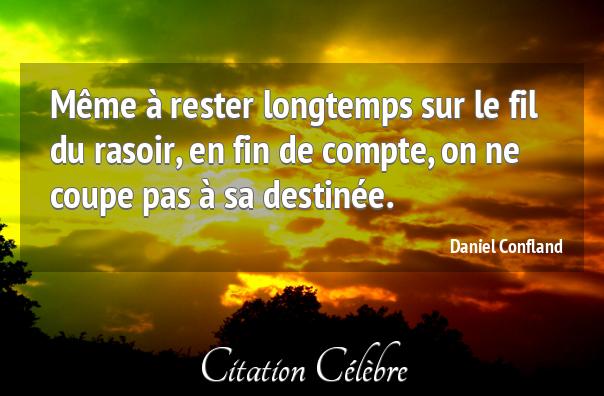 """""""Même à rester longtemps sur le fil du rasoir, en fin de compte, on ne coupe pas à sa destinée."""" (Daniel Confland)"""