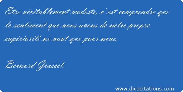 """""""Etre véritablement modeste, c'est comprendre que le sentiment que nous avons de notre propre supériorité ne vaut que pour nous."""" (Bernard Grasset)"""