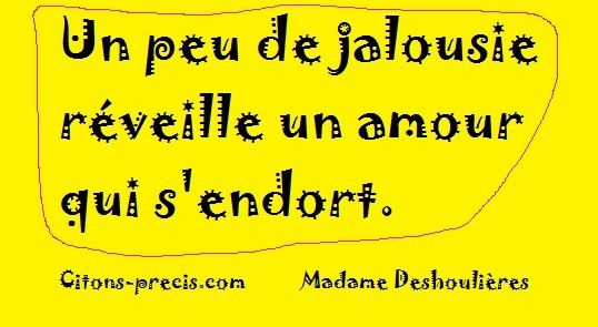"""""""Un peu de jalousie réveille un amour qui s'endort."""" (Madame Deshoulières)"""