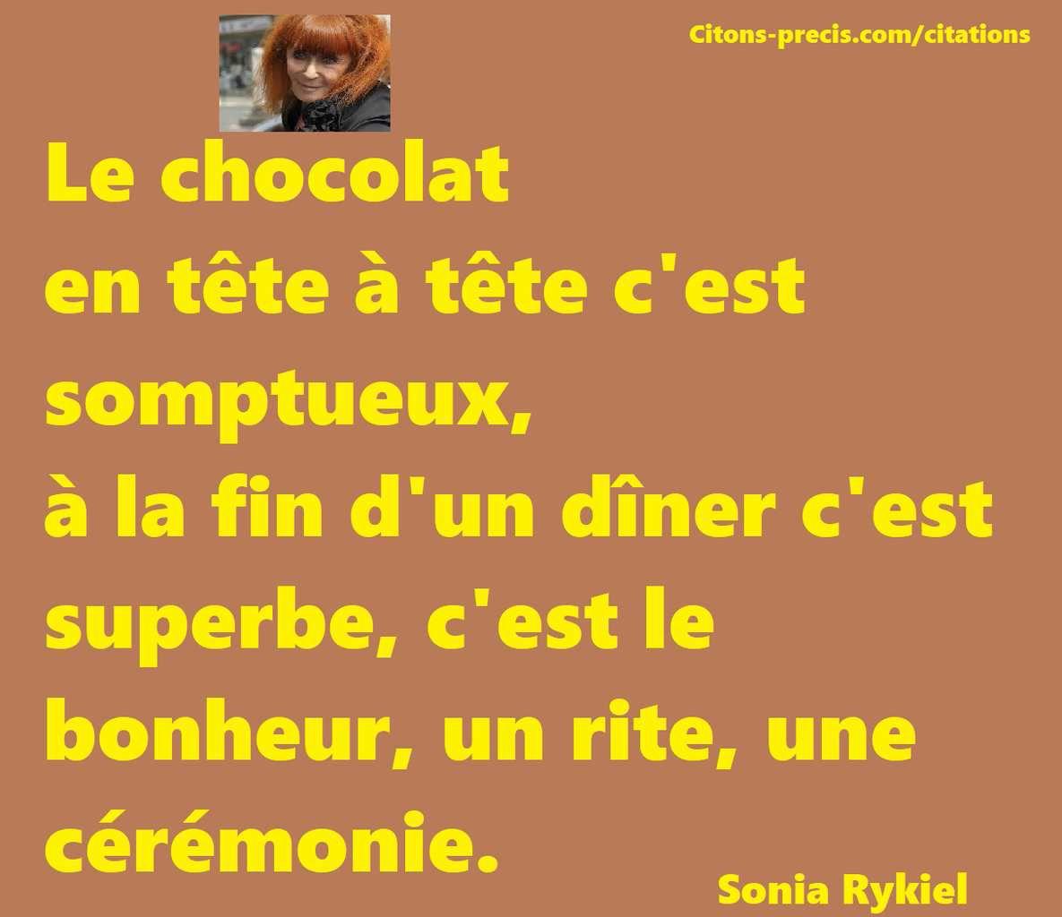""""""" Le chocolat en tête à tête c'est somptueux, à la fin d'un dîner c'est superbe, c'est le bonheur, un rite, une cérémonie. (Sonia Rykiel)"""