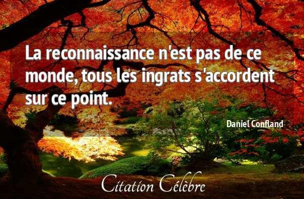 """"""" La reconnaissance n'est pas de ce monde, tous les ingrats s'accordent sur ce point."""" (Daniel Confland)"""