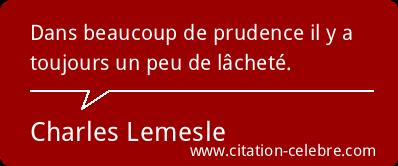 """""""Dans beaucoup de prudence, il y a toujours un peu de lâcheté."""" (Charles Lemesle)"""
