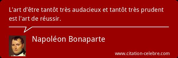 """""""L'art d'être tantôt très audacieux et tantôt très prudent est l'art de réussir."""" (Napoléon)"""