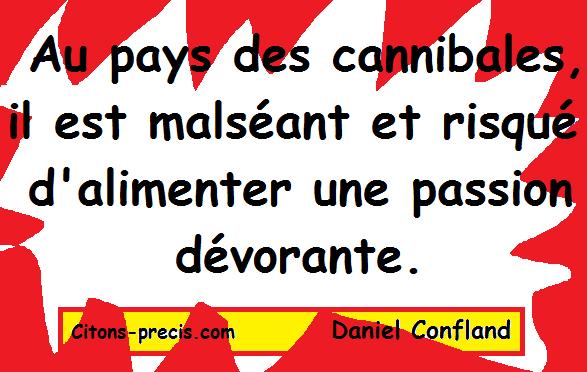"""""""Au pays des cannibales, il est malséant et risqué d'alimenter une passion dévorante."""" (Daniel Confland)"""