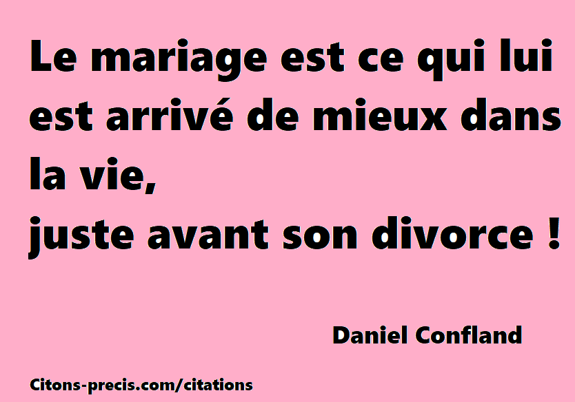 """""""Le mariage est ce qui lui est arrivé de mieux dans la vie, juste avant son divorce !"""" (Daniel Confland)"""