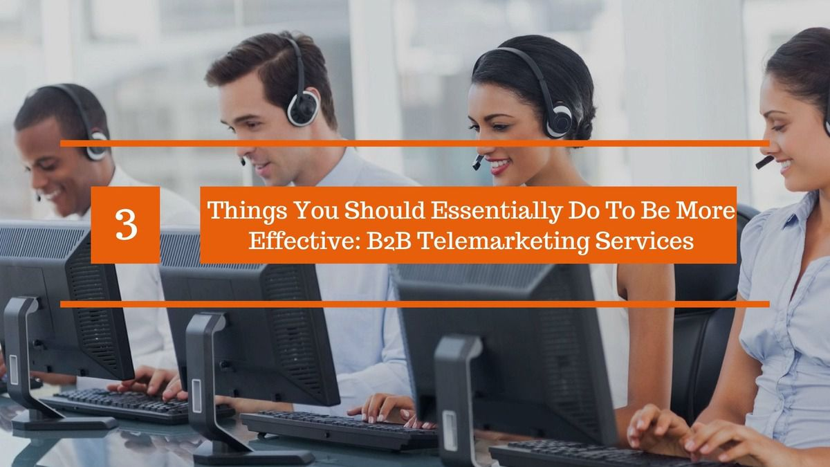 3 Things You Should Essentially Do To Be More Effective: B2B Telemarketing Services