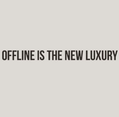 Offline is the new luxury
