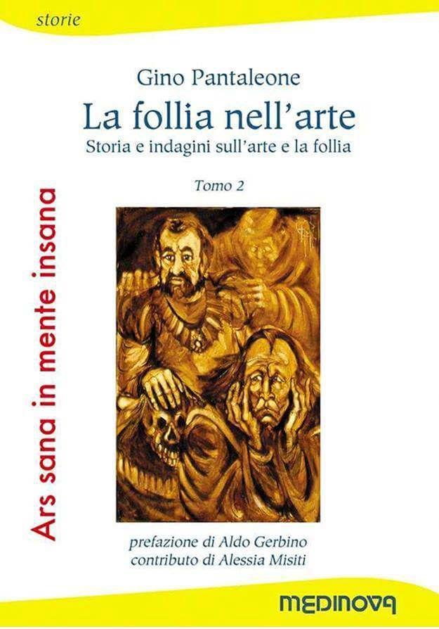 Ars Sana in Mente Insana (Medinova 2017). Tomo 2: Gino Pantaleone, La follia nell'arte