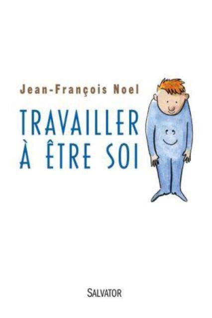 TRAVAILLER A ETRE SOI : LE NOUVEAU LIVRE DU PERE JEAN-FRANCOIS NOEL