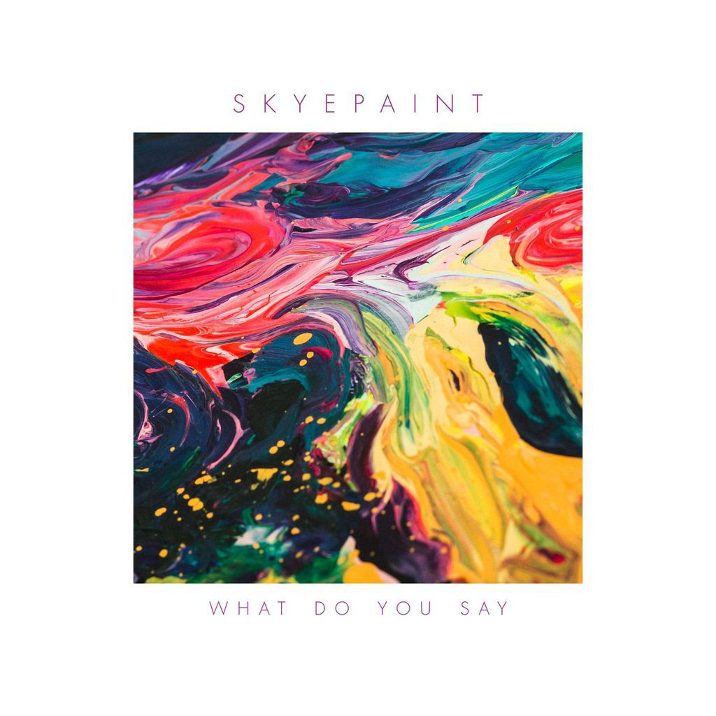"SKYEPAINT  RELEASES  A CATCHY NEW  SINGLE  ""WHAT  DO  YOU  SAY"""
