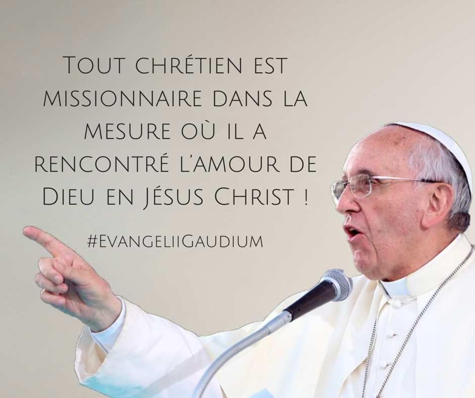 Tout chrétien est missionnaire dans la mesure où il a rencontré l'Amour de Dieu en Jésus-Christ. (La joie de l'Evangile)