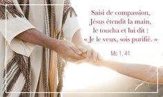 """Saisi de compassion, Jésus étendit la main, le toucha et lui dit : """"Je le veux, sois purifié"""". (Marc 1,41)"""