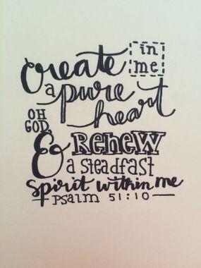 Crée en moi un coeur pur, ô mon Dieu, renouvelle et raffermis au fond de moi mon esprit.