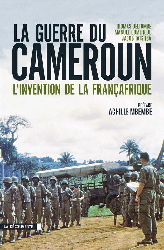 La guerre du Cameroun L'invention de la Françafrique (1948-1971) Thomas DELTOMBE, Manuel DOMERGUE, Jacob TATSITSA