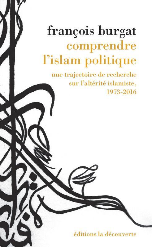 Comprendre l'islam politique Une trajectoire de recherche sur l'altérité islamiste, 1973-2016 François BURGAT