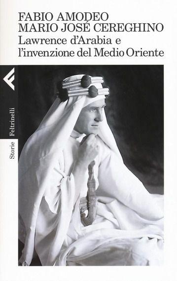 Lawrence d'Arabia e l'Invenzione del Medio Oriente, Feltrinelli 2016