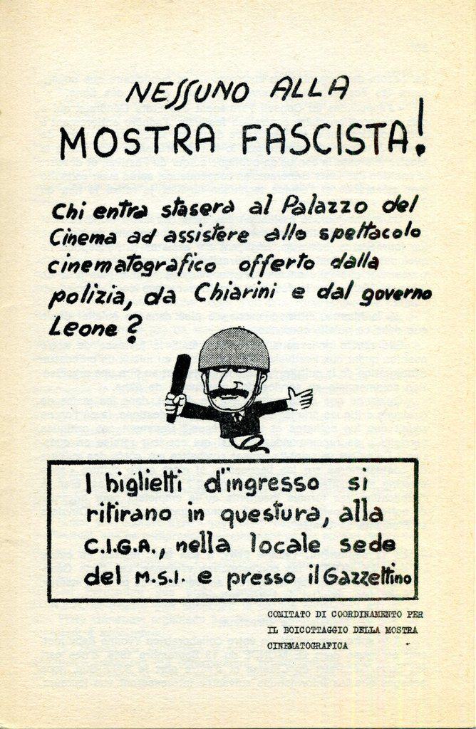 Tract distribué à Venise - Nessuno alla mostra fascista ! (Personne à la Mostra Fasciste !) Qui ira ce soir au Palais du Cinéma assister au spectacle cinématographique offert par la Police, par Chiarini et par le gouverneur Leone ? Les billets d'entrée se retirent au commissariat, à la CIGA, au siège social du MSI et auprès du Gazzetino (quotidien de Venise, nuance Figaro.NDLR).-------------------------COMITE DE COORDINATION POUR LE BOYCOTTAGE DE LA MOSTRA CINEMATOGRAFICA.