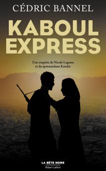 """""""Kaboul Express"""" - Cédric Bannel - Ed. Robert Laffont - La Bête Noire - 2017"""