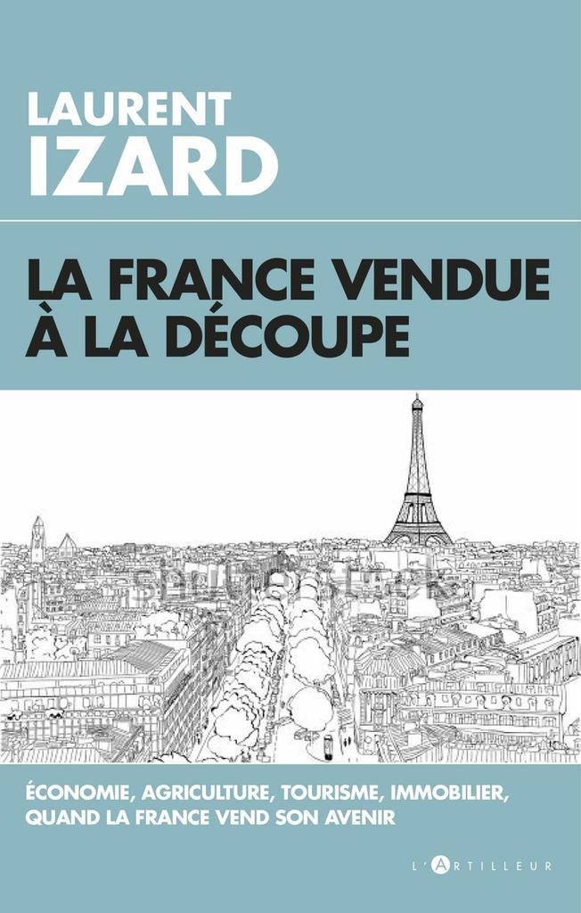 La France vendue à la découpe (Laurent IZARD, ed L'Artilleur)