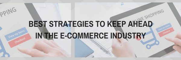 Best Strategies to keep ahead in the e-commerce industry
