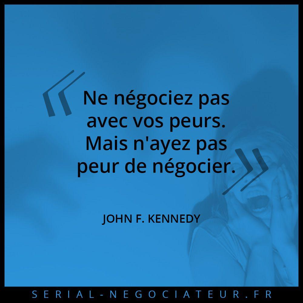 """""""Ne négociez pas avec vos peurs. Mais n'ayez pas peur de négocier"""" - John F. Kennedy"""