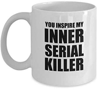 Mug you inspire my inner serial killer