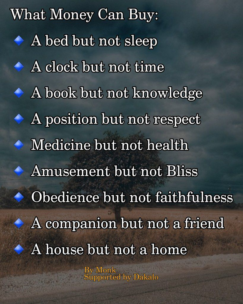 What Money Can Buy:  🔹 A bed but not sleep  🔹 A clock but not time  🔹 A book but not knowledge  🔹 A position but not respect  🔹 Medicine but not health  🔹 Amusement but not Bliss  🔹 Obedience but not faithfulness  🔹 A companion but not a friend  🔹 A house but not a home