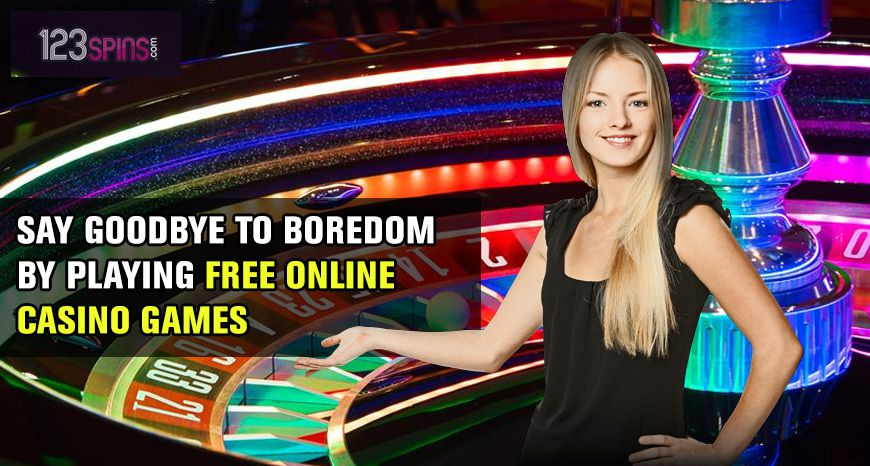Say Goodbye To Boredom By Playing Free Online Casino Games 123 Spins