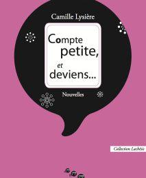 COMPTE PETITE, ET DEVIENS... Camille LYSIERE- Editions MOIRES- 2017